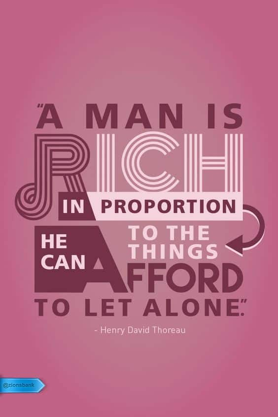 A man is rich in proportion to the number of things he can afford to let alone. Henry David Thoreau